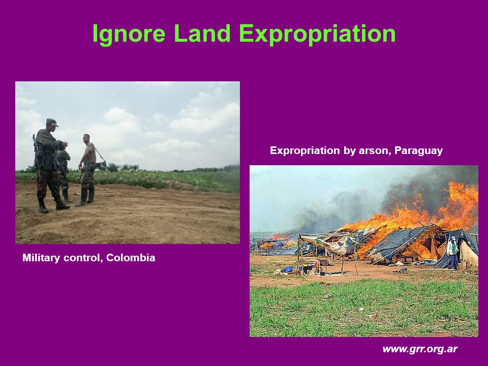 Ignore Land Expropriation Military control, Colombia Expropriation by arson, Paraguay www.grr.org.ar