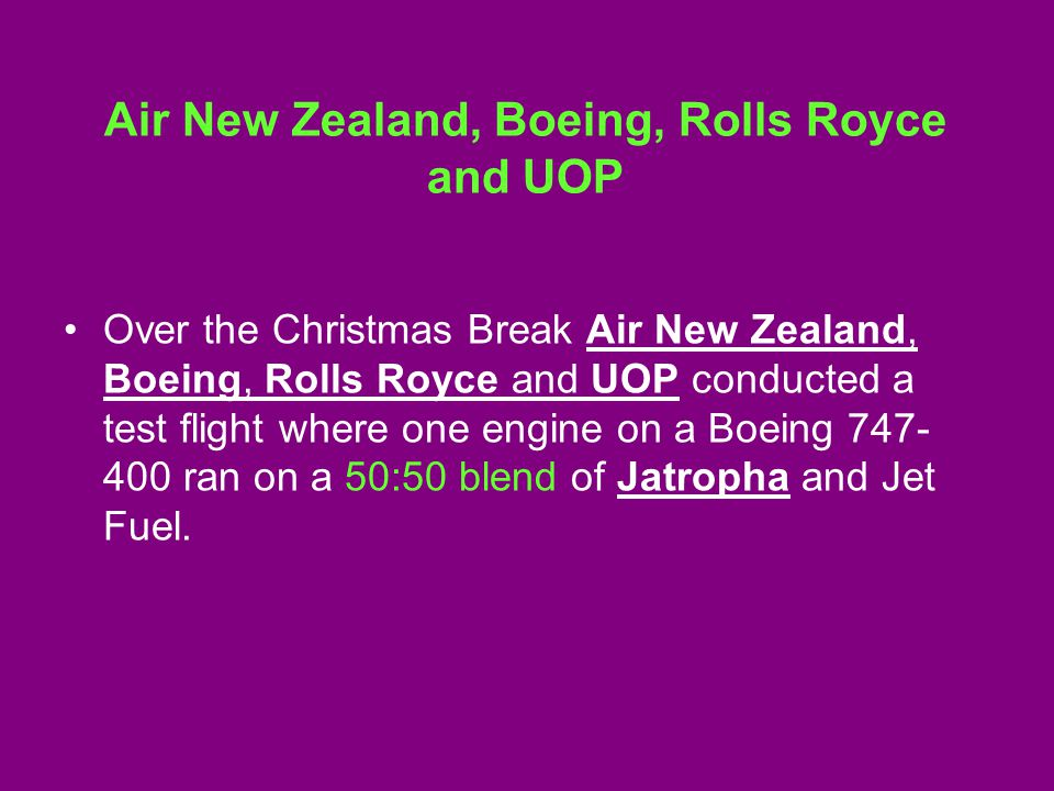 Air New Zealand, Boeing, Rolls Royce and UOP Over the Christmas Break Air New Zealand, Boeing, Rolls Royce and UOP conducted a test flight where one engine on a Boeing 747- 400 ran on a 50:50 blend of Jatropha and Jet Fuel.