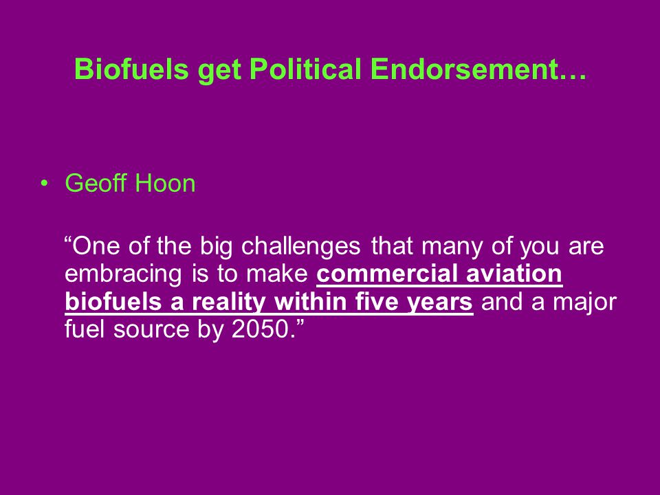 Biofuels get Political Endorsement… Geoff Hoon One of the big challenges that many of you are embracing is to make commercial aviation biofuels a reality within five years and a major fuel source by 2050.