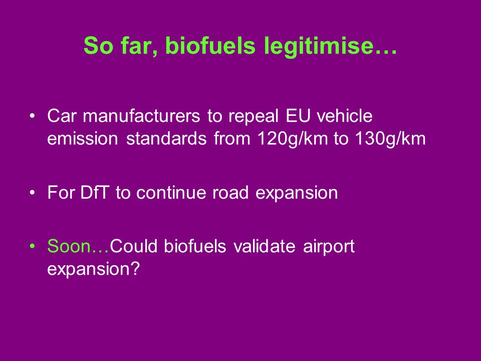 So far, biofuels legitimise… Car manufacturers to repeal EU vehicle emission standards from 120g/km to 130g/km For DfT to continue road expansion Soon…Could biofuels validate airport expansion?