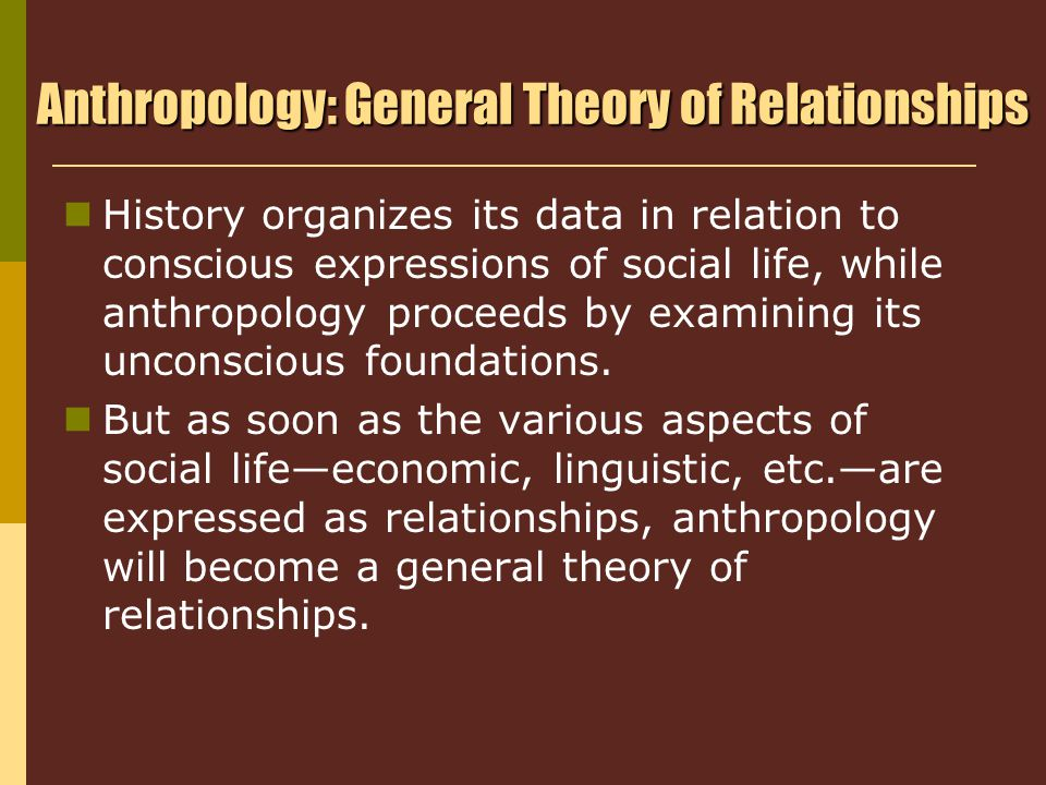 Anthropology: General Theory of Relationships History organizes its data in relation to conscious expressions of social life, while anthropology proceeds by examining its unconscious foundations.