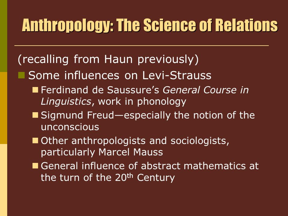 Anthropology: The Science of Relations (recalling from Haun previously) Some influences on Levi-Strauss Ferdinand de Saussure's General Course in Linguistics, work in phonology Sigmund Freud—especially the notion of the unconscious Other anthropologists and sociologists, particularly Marcel Mauss General influence of abstract mathematics at the turn of the 20 th Century