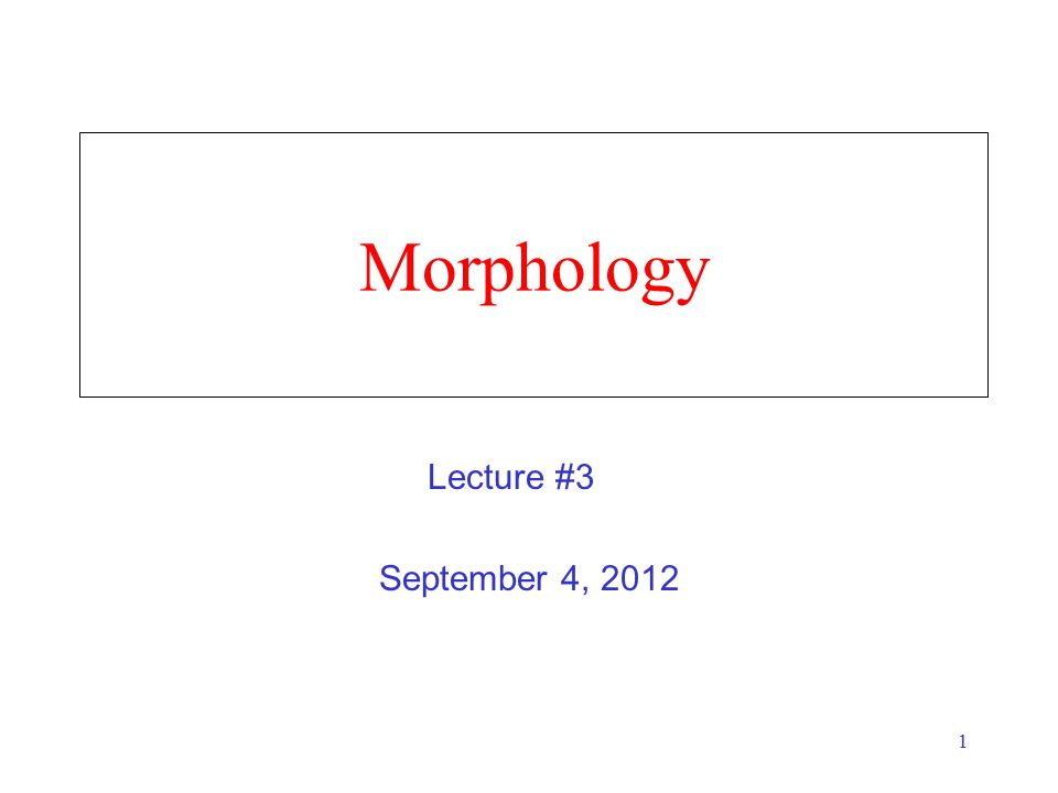 1 Morphology September 4, 2012 Lecture #3