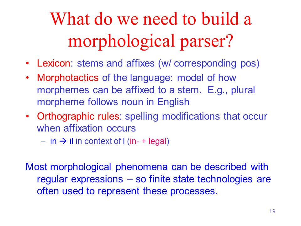 19 What do we need to build a morphological parser.