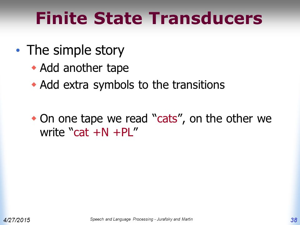 4/27/2015 Speech and Language Processing - Jurafsky and Martin 38 Finite State Transducers The simple story  Add another tape  Add extra symbols to the transitions  On one tape we read cats , on the other we write cat +N +PL