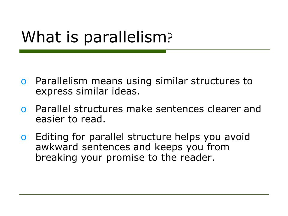 What is parallelism ? oParallelism means using similar structures to express similar ideas. oParallel structures make sentences clearer and easier to