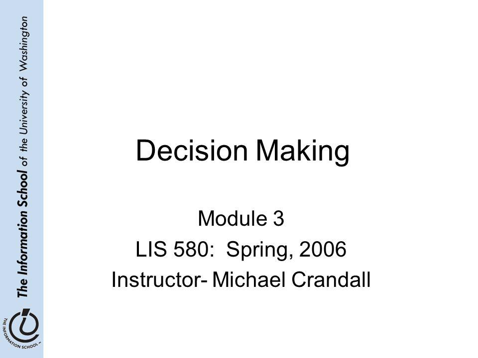 Decision Making Module 3 LIS 580: Spring, 2006 Instructor- Michael Crandall