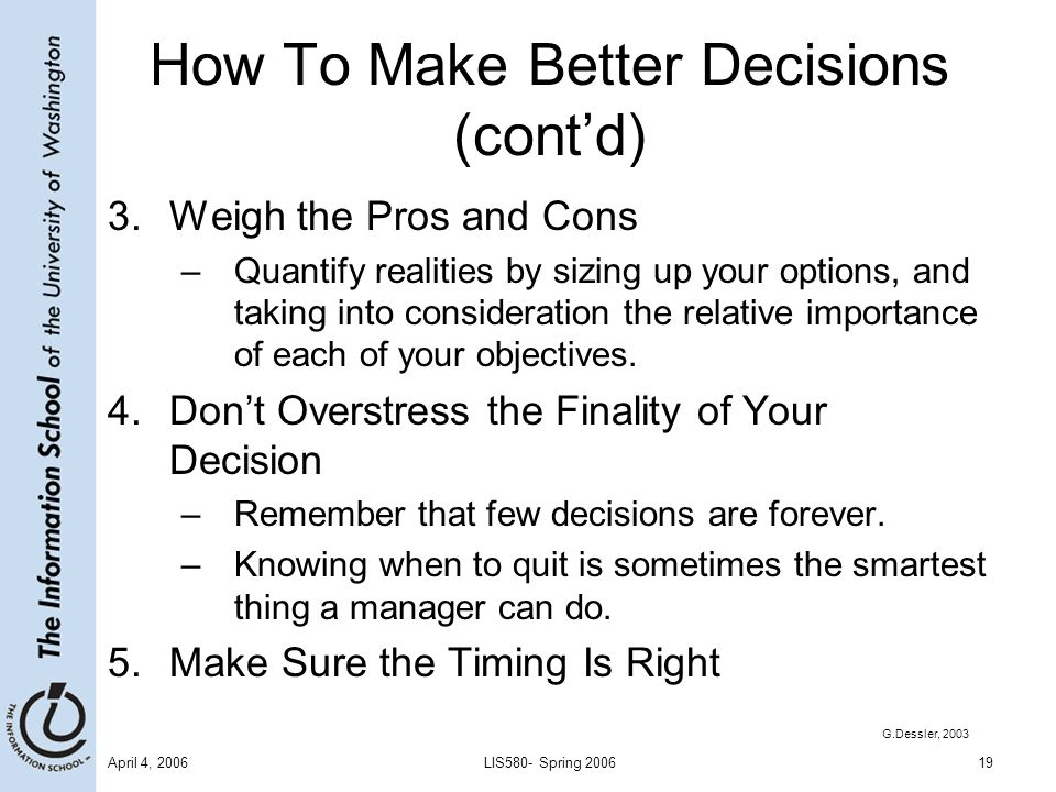 April 4, 2006LIS580- Spring 200619 How To Make Better Decisions (cont'd) 3.Weigh the Pros and Cons –Quantify realities by sizing up your options, and taking into consideration the relative importance of each of your objectives.