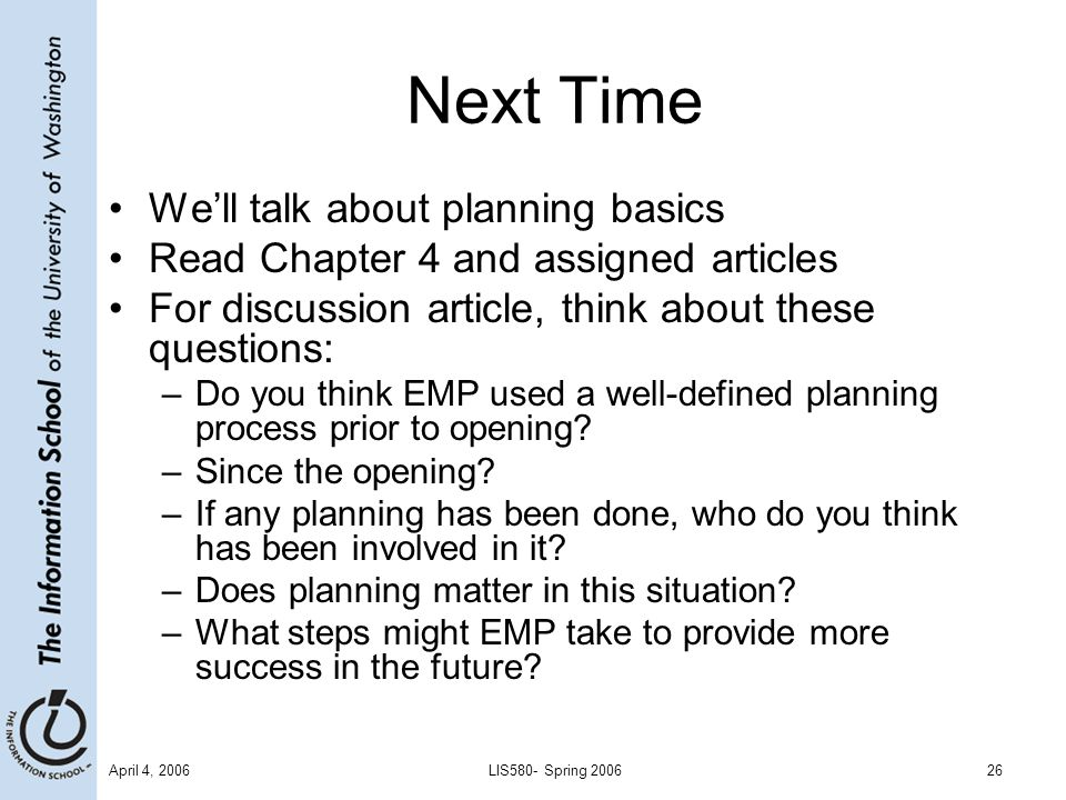 April 4, 2006LIS580- Spring 200626 Next Time We'll talk about planning basics Read Chapter 4 and assigned articles For discussion article, think about these questions: –Do you think EMP used a well-defined planning process prior to opening.