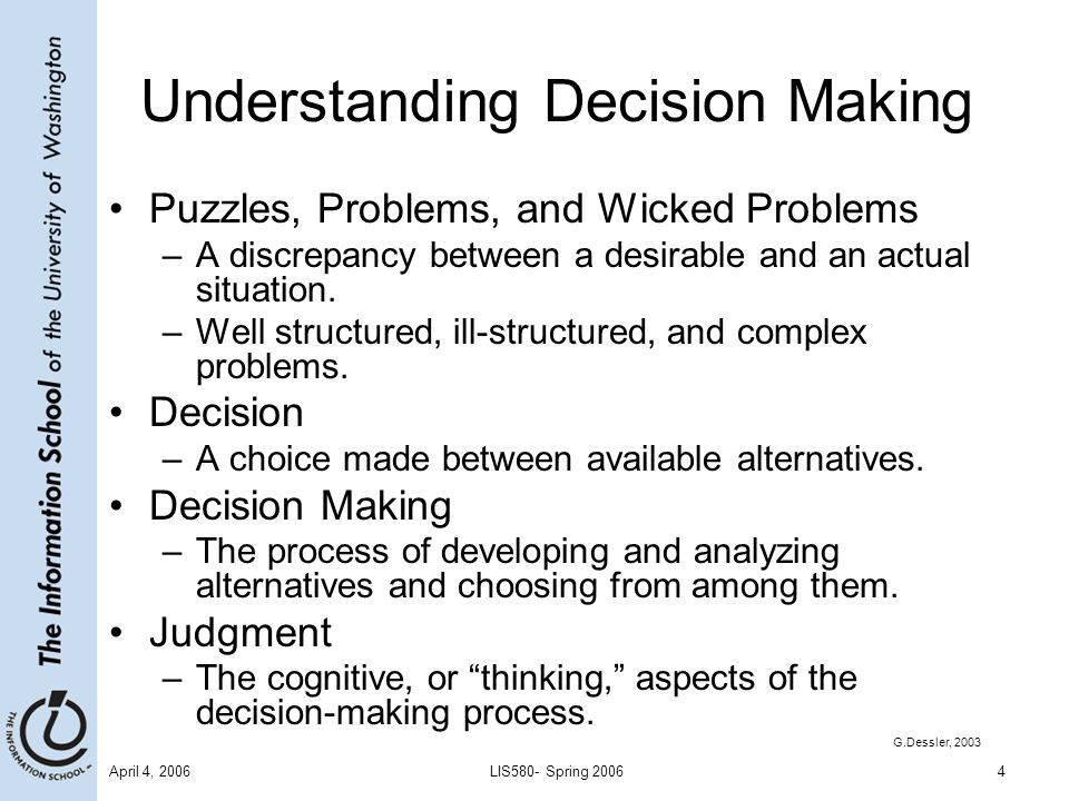 April 4, 2006LIS580- Spring 20064 Understanding Decision Making Puzzles, Problems, and Wicked Problems –A discrepancy between a desirable and an actual situation.