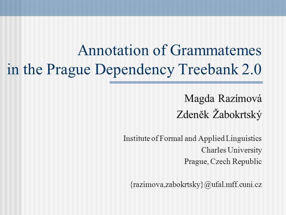 Annotation of Grammatemes in the Prague Dependency Treebank 2.0 Magda Razímová Zdeněk Žabokrtský Institute of Formal and Applied Linguistics Charles University Prague, Czech Republic {razimova,zabokrtsky}@ufal.mff.cuni.cz