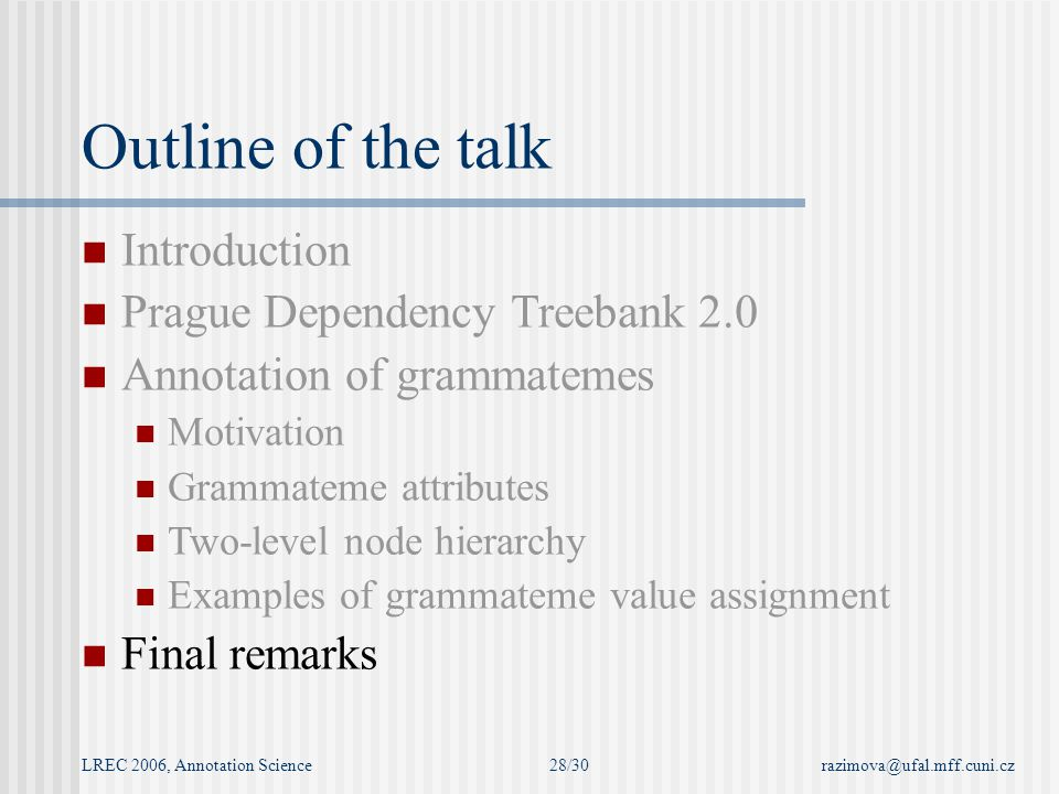 LREC 2006, Annotation Sciencerazimova@ufal.mff.cuni.cz28/30 Outline of the talk Introduction Prague Dependency Treebank 2.0 Annotation of grammatemes Motivation Grammateme attributes Two-level node hierarchy Examples of grammateme value assignment Final remarks