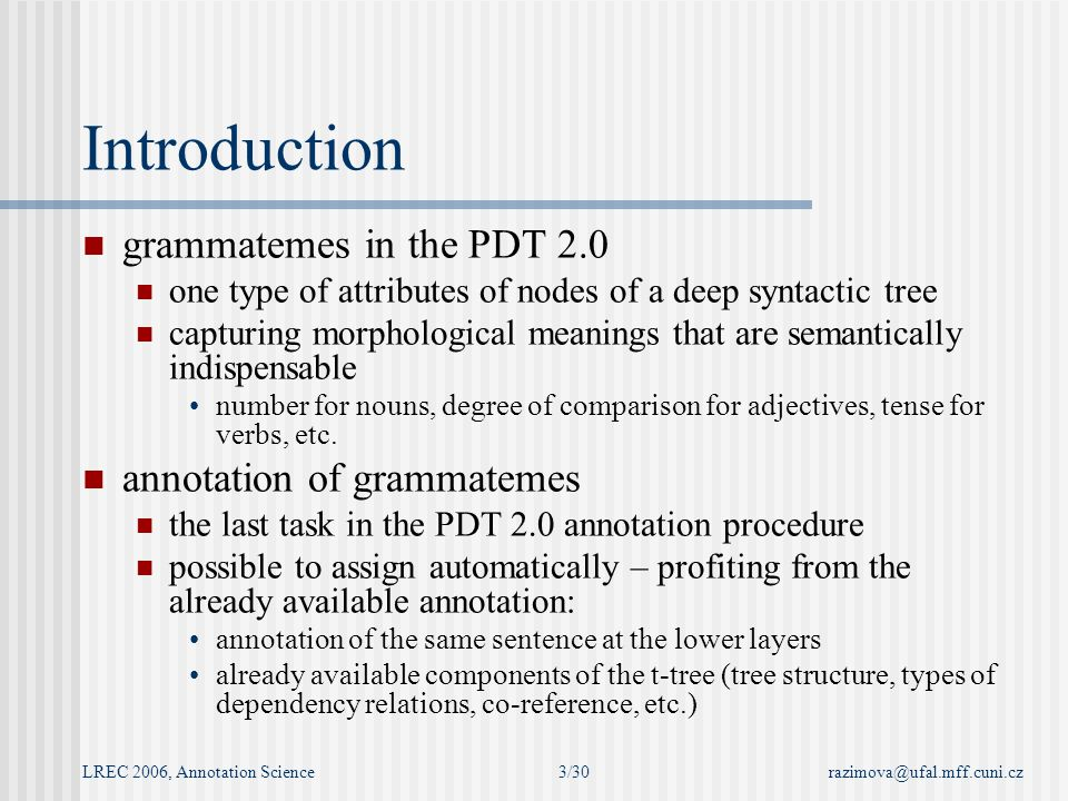 LREC 2006, Annotation Sciencerazimova@ufal.mff.cuni.cz3/30 Introduction grammatemes in the PDT 2.0 one type of attributes of nodes of a deep syntactic tree capturing morphological meanings that are semantically indispensable number for nouns, degree of comparison for adjectives, tense for verbs, etc.