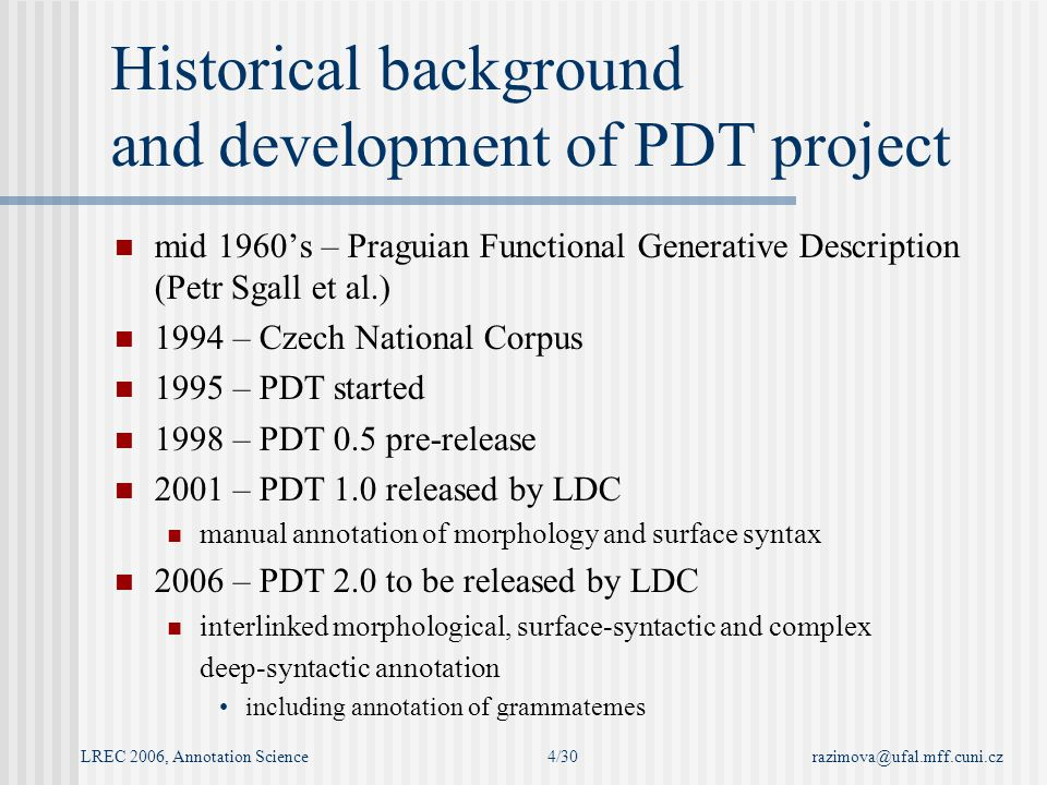 LREC 2006, Annotation Sciencerazimova@ufal.mff.cuni.cz4/30 Historical background and development of PDT project mid 1960's – Praguian Functional Generative Description (Petr Sgall et al.) 1994 – Czech National Corpus 1995 – PDT started 1998 – PDT 0.5 pre-release 2001 – PDT 1.0 released by LDC manual annotation of morphology and surface syntax 2006 – PDT 2.0 to be released by LDC interlinked morphological, surface-syntactic and complex deep-syntactic annotation including annotation of grammatemes