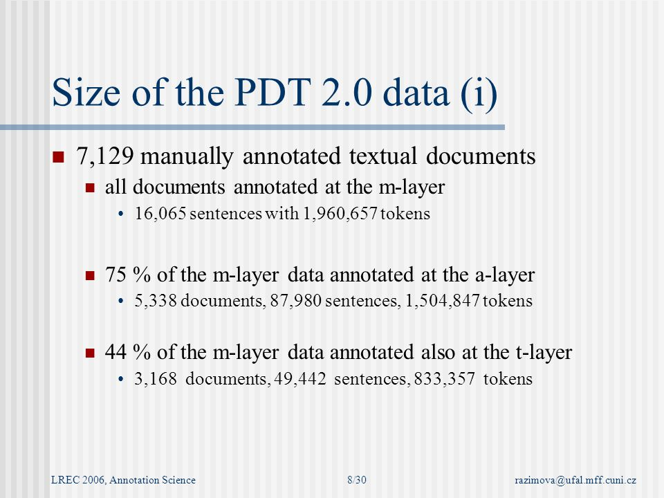 LREC 2006, Annotation Sciencerazimova@ufal.mff.cuni.cz8/30 Size of the PDT 2.0 data (i) 7,129 manually annotated textual documents all documents annotated at the m-layer 16,065 sentences with 1,960,657 tokens 75 % of the m-layer data annotated at the a-layer 5,338 documents, 87,980 sentences, 1,504,847 tokens 44 % of the m-layer data annotated also at the t-layer 3,168 documents, 49,442 sentences, 833,357 tokens