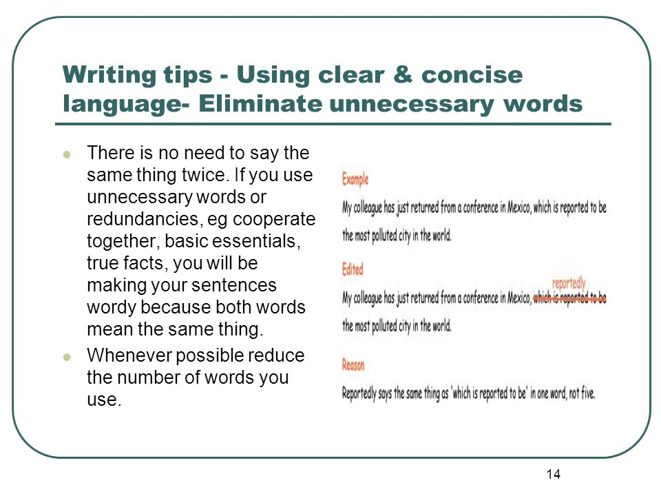 14 Writing tips - Using clear & concise language- Eliminate unnecessary words There is no need to say the same thing twice. If you use unnecessary wor