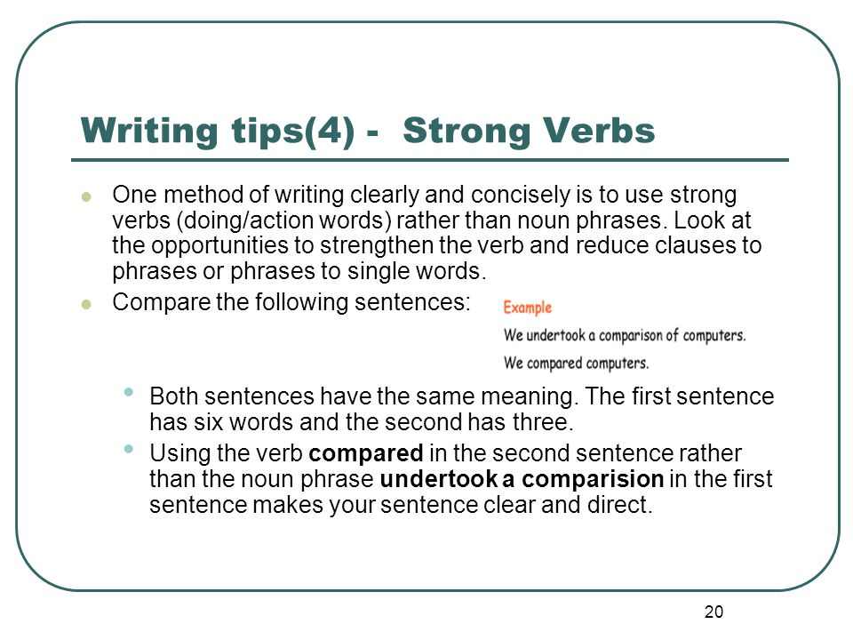 20 Writing tips(4) - Strong Verbs One method of writing clearly and concisely is to use strong verbs (doing/action words) rather than noun phrases. Lo