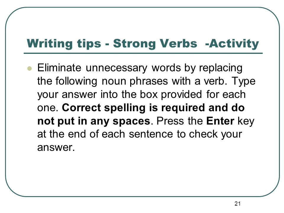 21 Writing tips - Strong Verbs -Activity Eliminate unnecessary words by replacing the following noun phrases with a verb. Type your answer into the bo