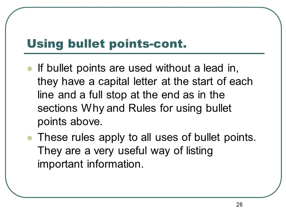 26 Using bullet points-cont. If bullet points are used without a lead in, they have a capital letter at the start of each line and a full stop at the