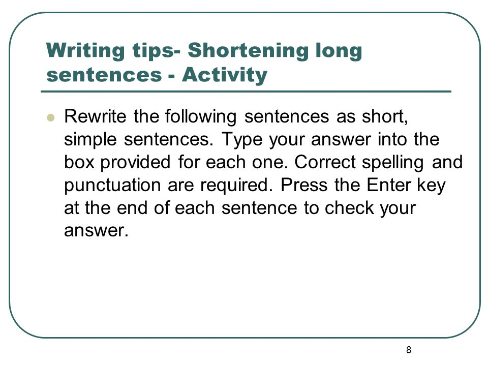 8 Writing tips- Shortening long sentences - Activity Rewrite the following sentences as short, simple sentences. Type your answer into the box provide