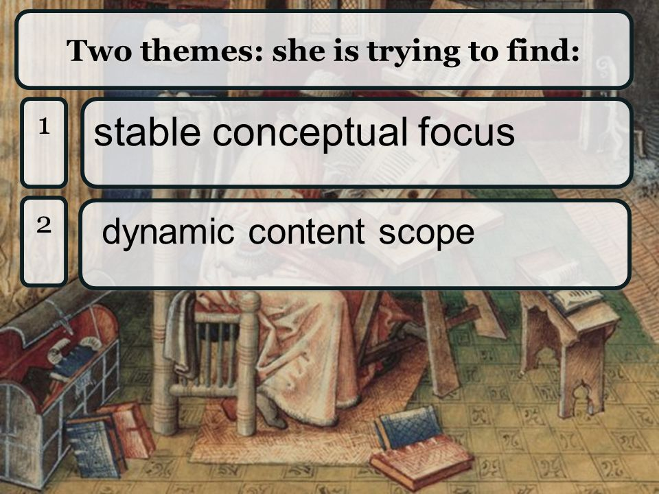 Two themes: she is trying to find: 1 1 stable conceptual focus 2 2 dynamic content scope