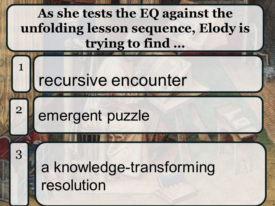 As she tests the EQ against the unfolding lesson sequence, Elody is trying to find … 1 1 recursive encounter 2 2 emergent puzzle 3 3 a knowledge-transforming resolution