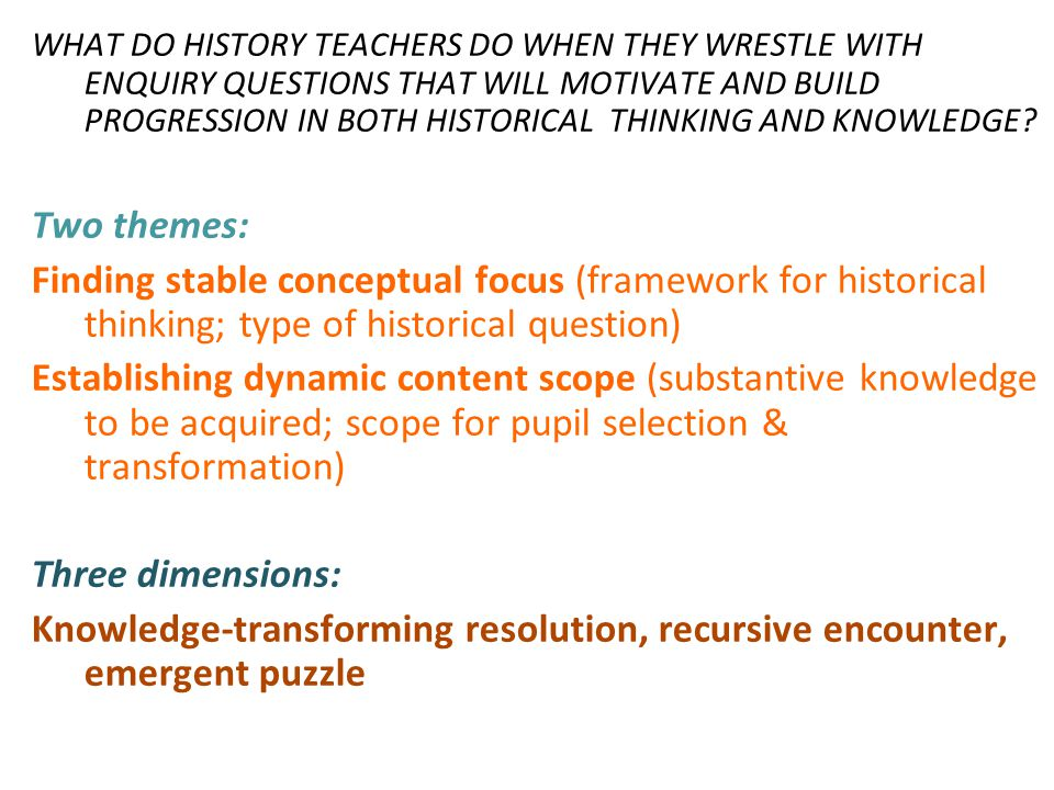 WHAT DO HISTORY TEACHERS DO WHEN THEY WRESTLE WITH ENQUIRY QUESTIONS THAT WILL MOTIVATE AND BUILD PROGRESSION IN BOTH HISTORICAL THINKING AND KNOWLEDGE.