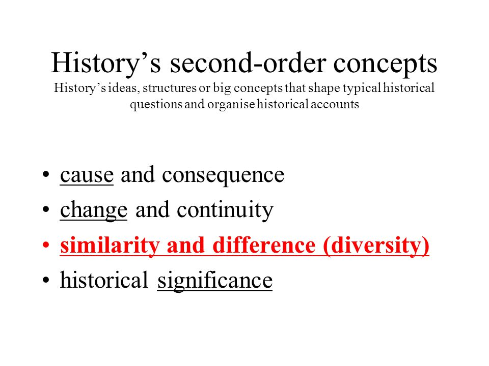 History's second-order concepts History's ideas, structures or big concepts that shape typical historical questions and organise historical accounts cause and consequence change and continuity similarity and difference (diversity) historical significance