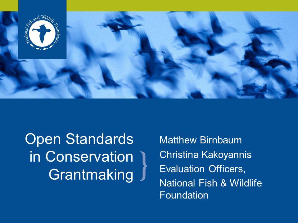 Matthew Birnbaum Christina Kakoyannis Evaluation Officers, National Fish & Wildlife Foundation Open Standards in Conservation Grantmaking