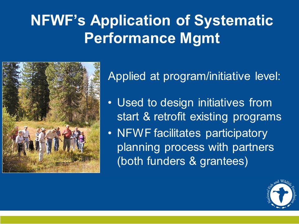 Uses & Benefits  Monitor impact at program/initiative scale  Application—Provides clearer guidance on key program outcomes, indicators, strategies  Proposal review: Used to assess alignment of grant proposals with overall program/initiative strategy  Burden of applying SPM shifts from grantee  funder (NFWF)