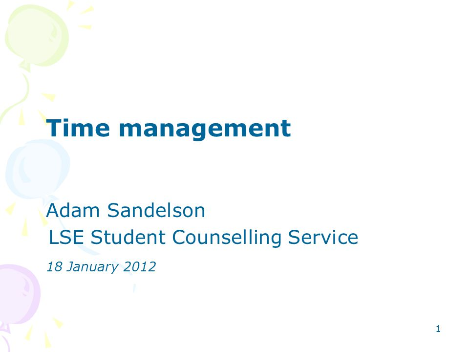 1 Time management Adam Sandelson LSE Student Counselling Service 18 January 2012