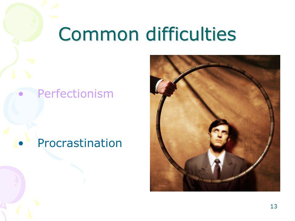 13 Common difficulties Perfectionism Procrastination