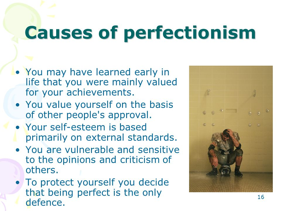 16 Causes of perfectionism You may have learned early in life that you were mainly valued for your achievements. You value yourself on the basis of ot