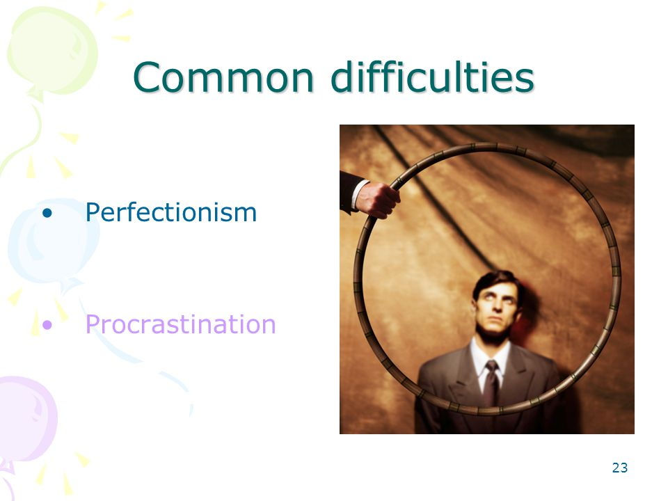 23 Common difficulties Perfectionism Procrastination