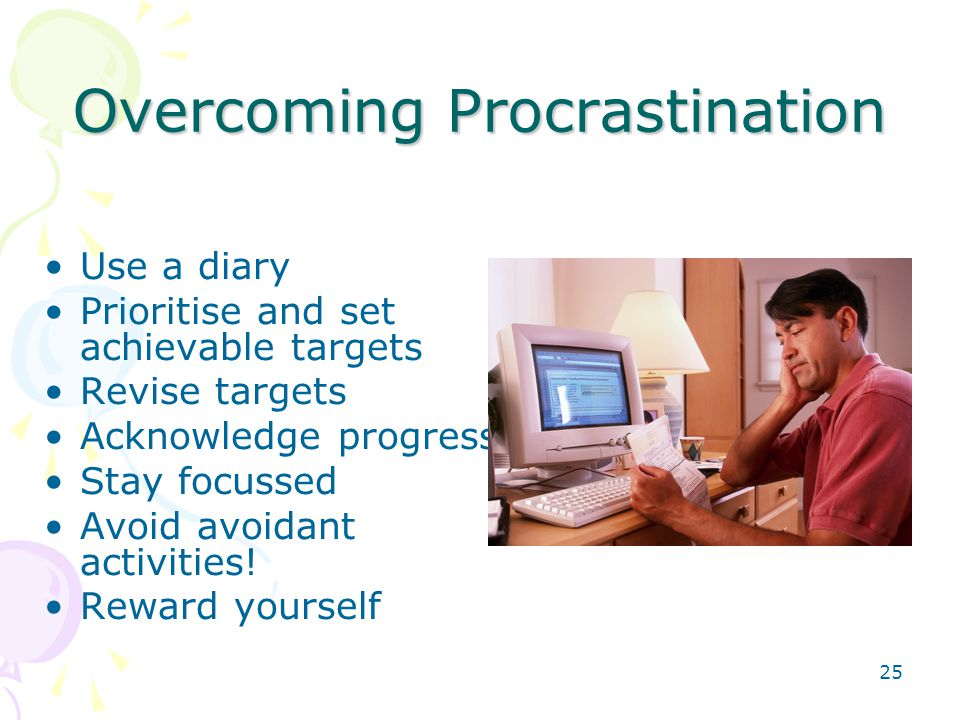 25 Overcoming Procrastination Use a diary Prioritise and set achievable targets Revise targets Acknowledge progress Stay focussed Avoid avoidant activ