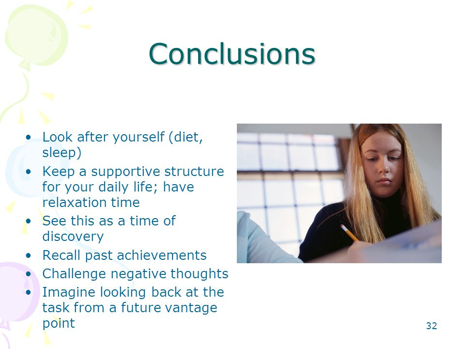 32 Conclusions Look after yourself (diet, sleep) Keep a supportive structure for your daily life; have relaxation time See this as a time of discovery Recall past achievements Challenge negative thoughts Imagine looking back at the task from a future vantage point