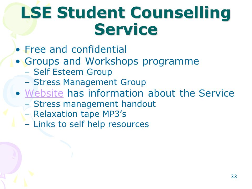 33 LSE Student Counselling Service Free and confidential Groups and Workshops programme –Self Esteem Group –Stress Management Group Website has inform