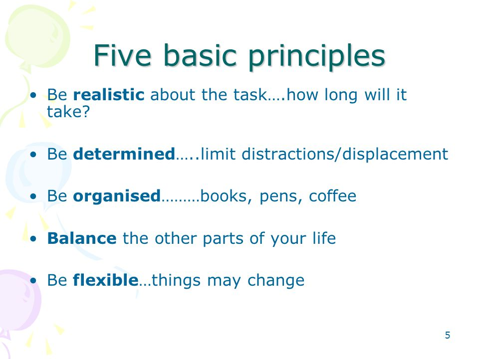 5 Five basic principles Be realistic about the task….how long will it take.