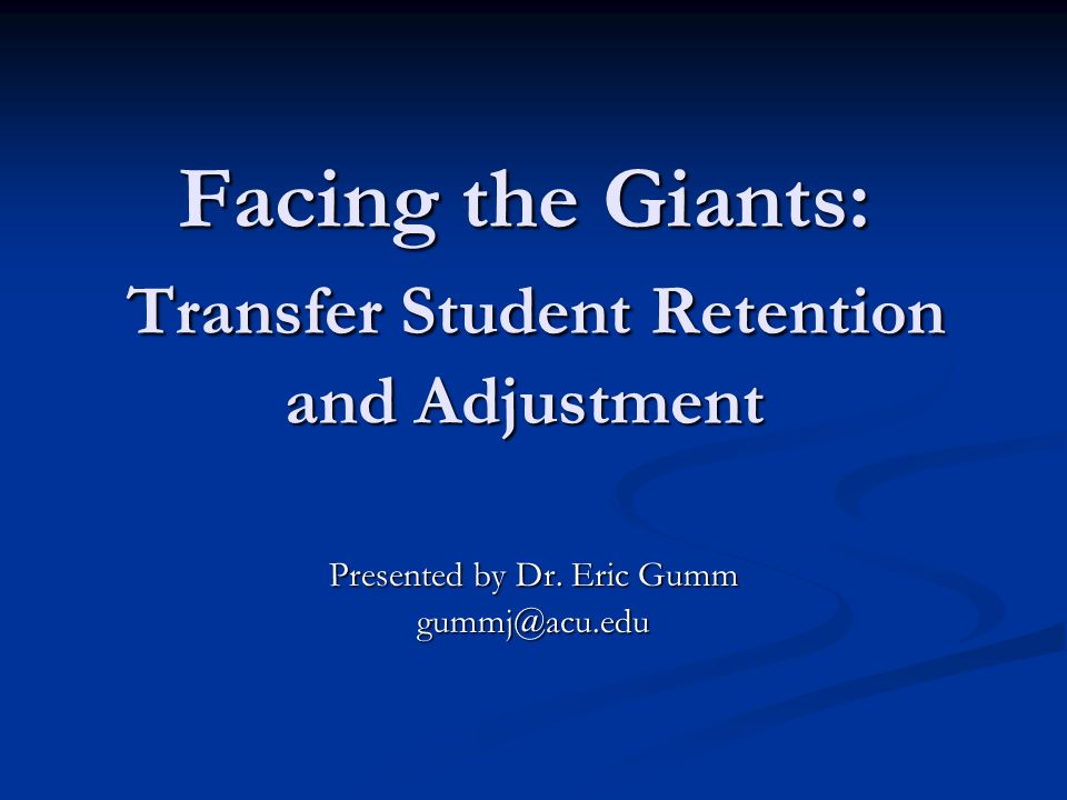 Facing the Giants: Transfer Student Retention and Adjustment Presented by Dr.