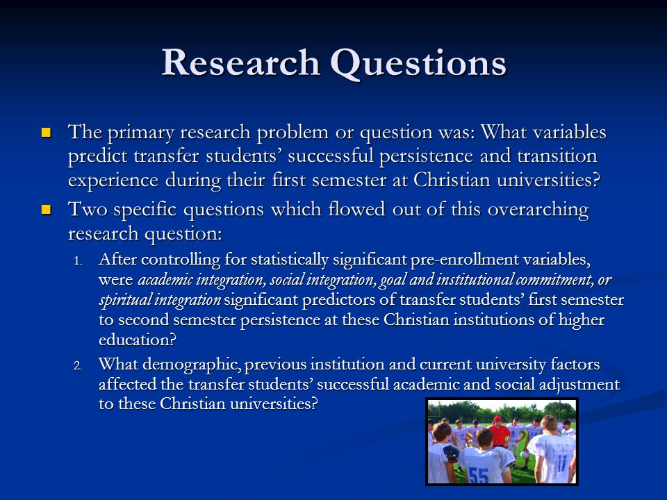 Research Questions The primary research problem or question was: What variables predict transfer students' successful persistence and transition experience during their first semester at Christian universities.