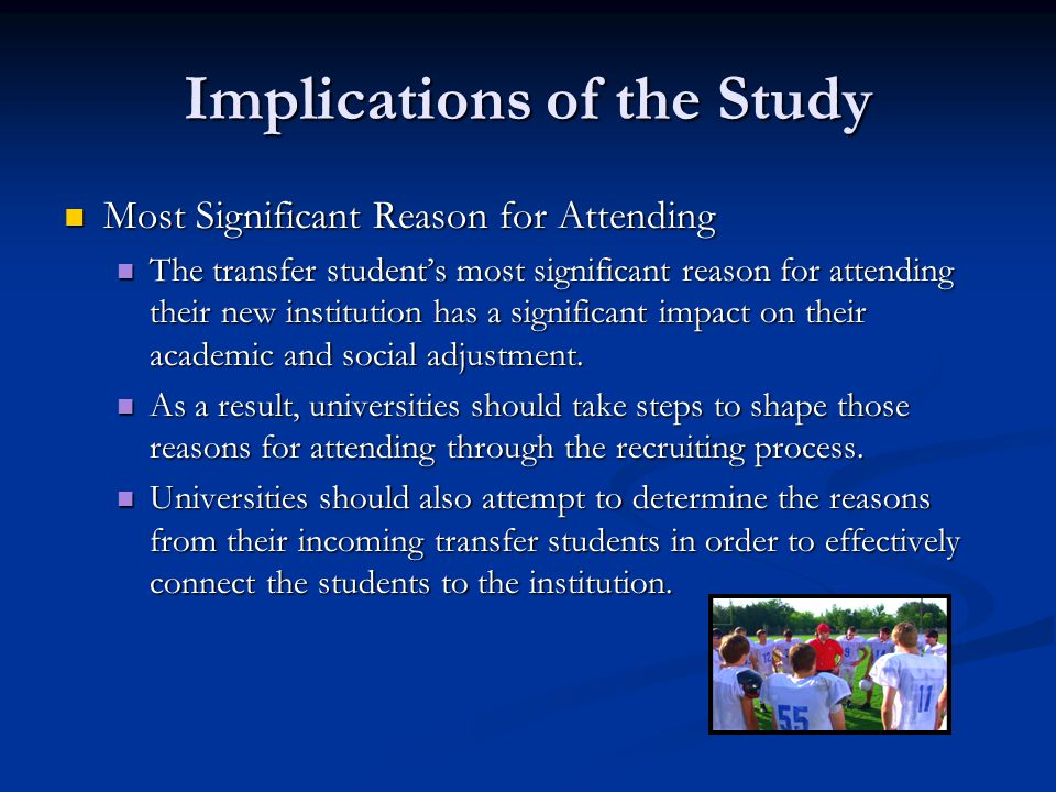 Implications of the Study Most Significant Reason for Attending Most Significant Reason for Attending The transfer student's most significant reason for attending their new institution has a significant impact on their academic and social adjustment.