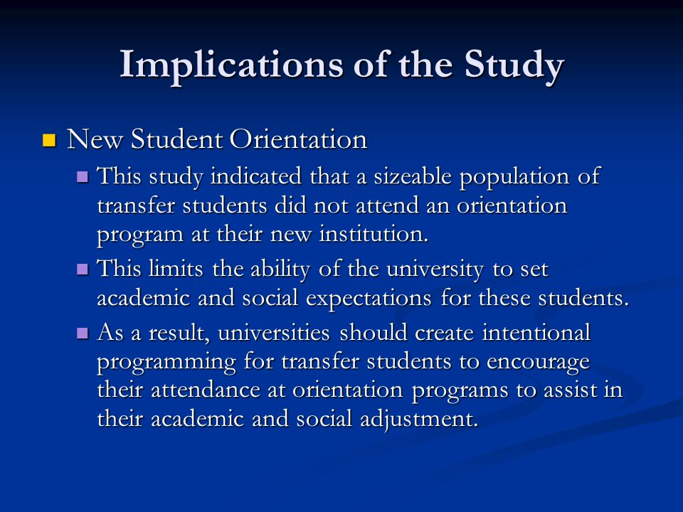 Implications of the Study New Student Orientation New Student Orientation This study indicated that a sizeable population of transfer students did not attend an orientation program at their new institution.