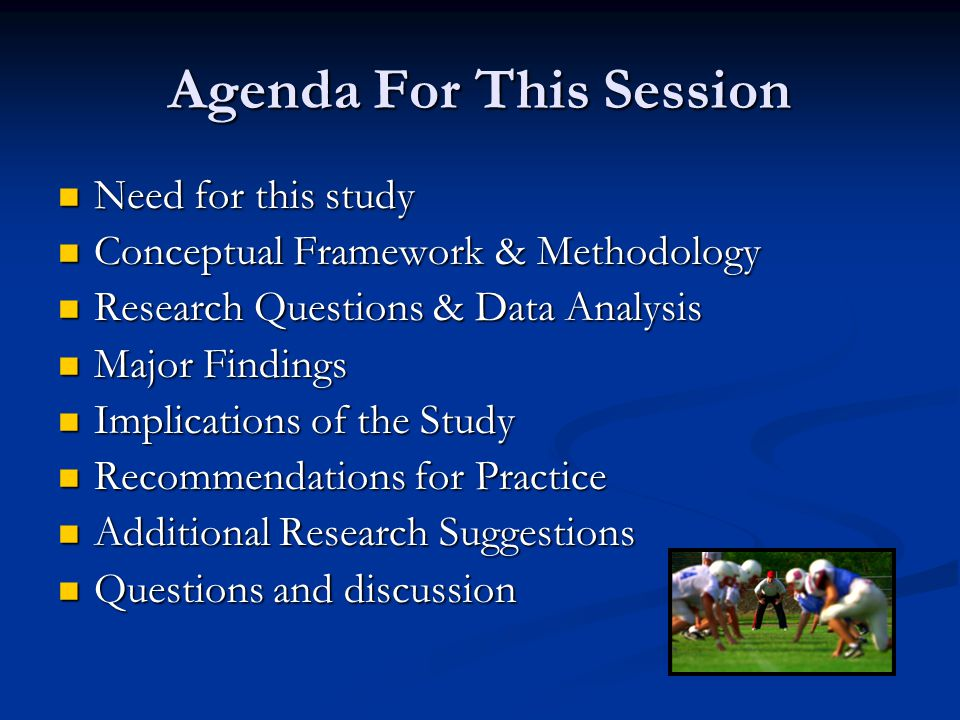 Agenda For This Session Need for this study Need for this study Conceptual Framework & Methodology Conceptual Framework & Methodology Research Questions & Data Analysis Research Questions & Data Analysis Major Findings Major Findings Implications of the Study Implications of the Study Recommendations for Practice Recommendations for Practice Additional Research Suggestions Additional Research Suggestions Questions and discussion Questions and discussion