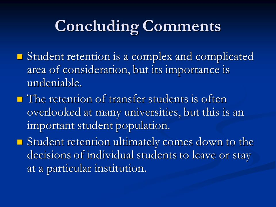 Concluding Comments Student retention is a complex and complicated area of consideration, but its importance is undeniable.