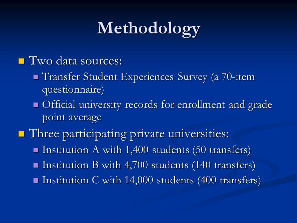 Methodology Two data sources: Two data sources: Transfer Student Experiences Survey (a 70-item questionnaire) Transfer Student Experiences Survey (a 70-item questionnaire) Official university records for enrollment and grade point average Official university records for enrollment and grade point average Three participating private universities: Three participating private universities: Institution A with 1,400 students (50 transfers) Institution A with 1,400 students (50 transfers) Institution B with 4,700 students (140 transfers) Institution B with 4,700 students (140 transfers) Institution C with 14,000 students (400 transfers) Institution C with 14,000 students (400 transfers)
