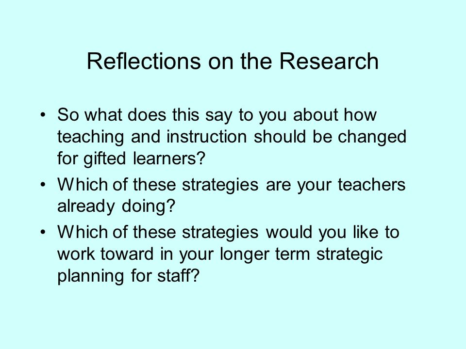 Reflections on the Research So what does this say to you about how teaching and instruction should be changed for gifted learners.