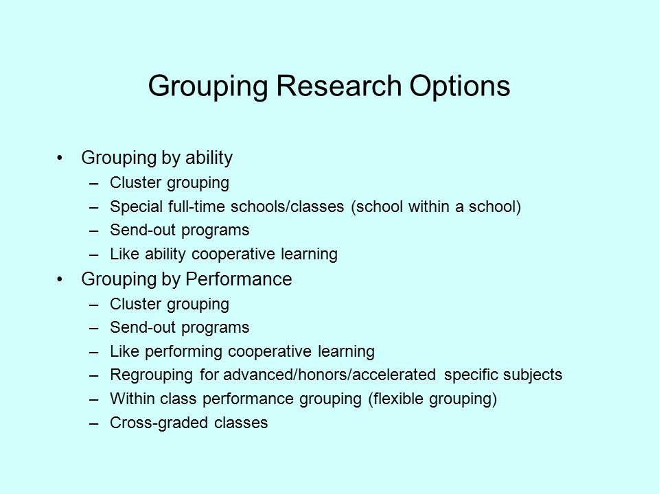Grouping Research Options Grouping by ability –Cluster grouping –Special full-time schools/classes (school within a school) –Send-out programs –Like ability cooperative learning Grouping by Performance –Cluster grouping –Send-out programs –Like performing cooperative learning –Regrouping for advanced/honors/accelerated specific subjects –Within class performance grouping (flexible grouping) –Cross-graded classes