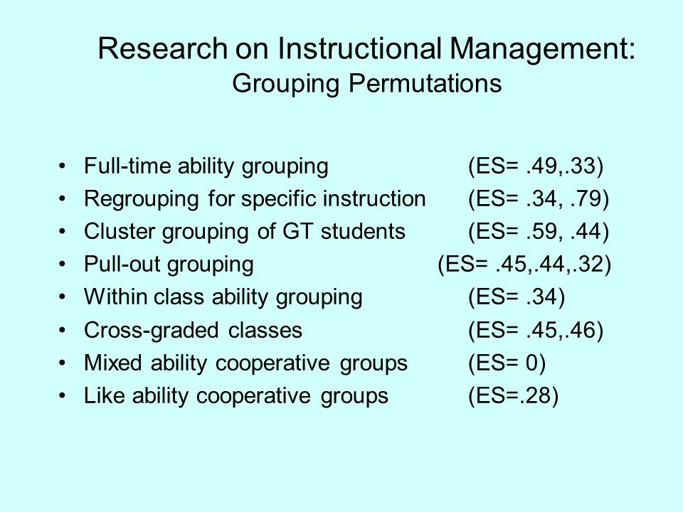 Research on Instructional Management: Grouping Permutations Full-time ability grouping(ES=.49,.33) Regrouping for specific instruction(ES=.34,.79) Cluster grouping of GT students(ES=.59,.44) Pull-out grouping (ES=.45,.44,.32) Within class ability grouping(ES=.34) Cross-graded classes(ES=.45,.46) Mixed ability cooperative groups(ES= 0) Like ability cooperative groups(ES=.28)