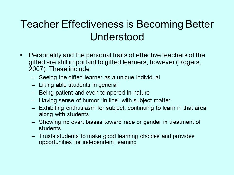 Comparative Differences in Characteristics of Effectiveness Effective Teachers of GT Learners –Expertise in specific academic or talent area –Self-directed in own learning, love for new, advanced learning –Strong belief in individual differences and individualization –Highly developed teaching skill and knowledge Effective Teachers of Regular Learners –Mastery of content knowledge, enthusiasm for subject taught –Self-directed in own learning, love for new, advanced learning –Focus on development of learner, view learner as person –Broad repertoire of instructional media, strategies