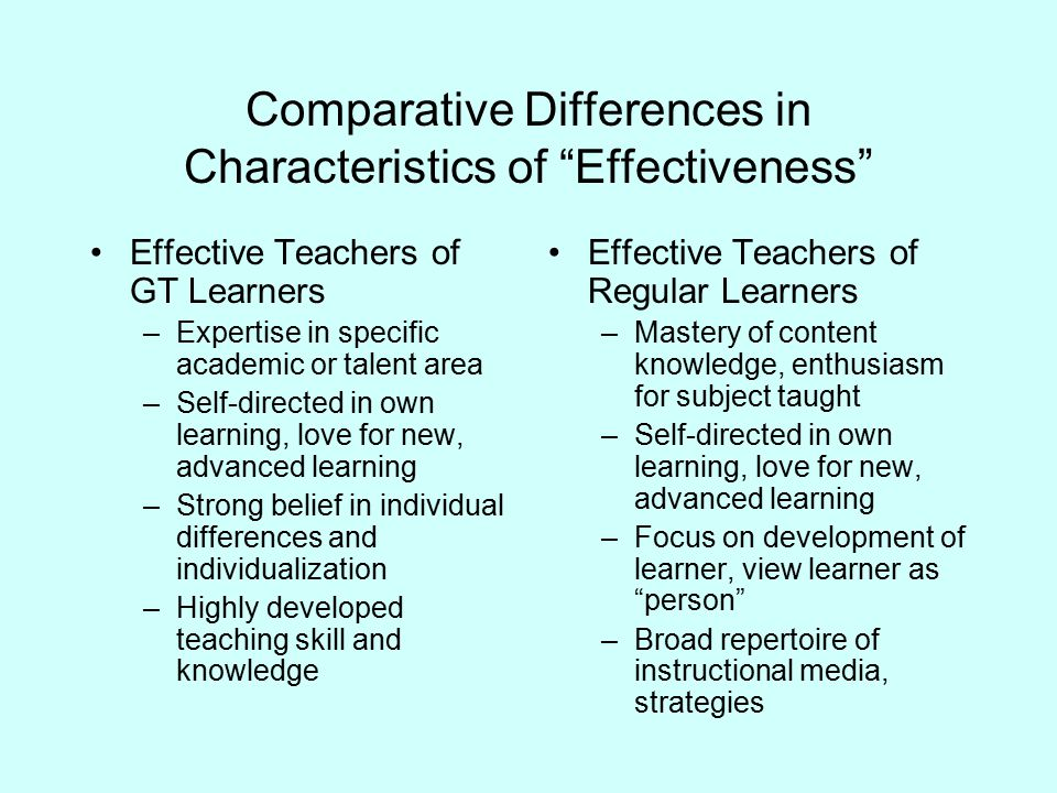 Comparative Differences in Characteristics of Effectiveness Effective Teachers of GT Learners –Not a sage on the stage , but a guide on the side –Variable pacing of learning experiences –Consistent, accurate feedback –Recognition of importance of intellectual development in GT learners Effective Teachers of Regular Learners –Facilitation of learning through applications and problem solving –Use of equipment, materials in new, creative ways –Expectation for order, purpose in classroom –Commitment to hard work, effort as measure of student success
